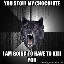 Insanity Wolf - you stole my chocolate i am going to have to kill you