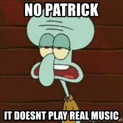 no patrick mayonnaise is not an instrument - no patrick it doesnt play real music