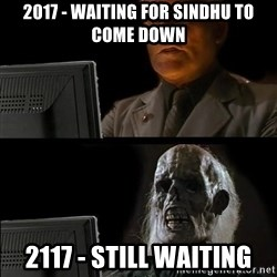 Waiting For - 2017 - WAITING for sindhu to come down 2117 - still waiting