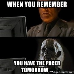 Waiting For - When you remember  you have the pacer tomorrow ...