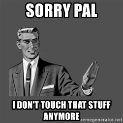 Grammar Guy - Sorry pal I don't touch THat stuff anymore