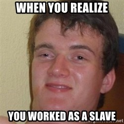 really high guy - when you realize you worked as a slave