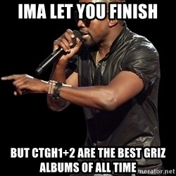 Kanye West - Ima let you finish But CTGH1+2 are the best griz albums of all time