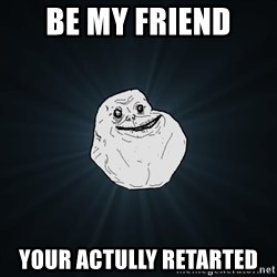 Forever Alone - be my friend  your actully retarted