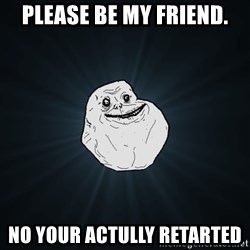 Forever Alone - please be my friend. NO your actully retarted