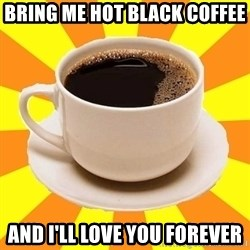 Cup of coffee - Bring me hot black coffee And i'll love you forever