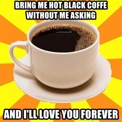 Cup of coffee - Bring me hot black coffe without me ASKINg And I'Ll LOve you forever