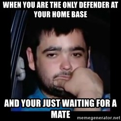 just waiting for a mate - WHEN YOU are THE Only Defender At Your Home base And YOUR Just waiting For A mate