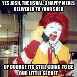 Ronald Mcdonald Call - Yes Josh, The usual, 3 Happy Meals delivered to your shed Of course its still going to be our littlE secret