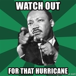 Martin Luther King jr.  - watch out for that hurricane