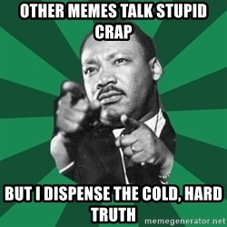 Martin Luther King jr.  - other memes talk stupid crap but i dispense the cold, hard truth