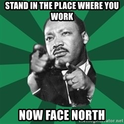 Martin Luther King jr.  - stand in the place where you work now face north