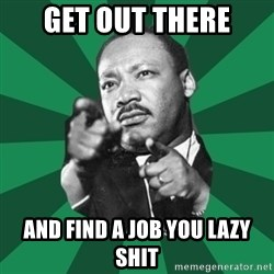 Martin Luther King jr.  - get out there and find a job you lazy shit