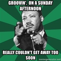 Martin Luther King jr.  - Groovin',  on a Sunday afternoon Really couldn't get away too soon