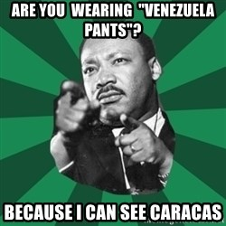 """Martin Luther King jr.  - are you  wearing  """"venezuela  pants""""? because i can see caracas"""