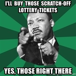 Martin Luther King jr.  - i'll  buy  those  scratch-off lottery  tickets yes, those right there