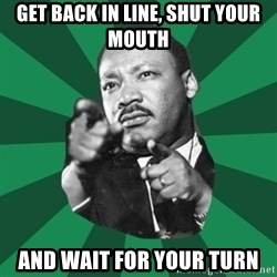 Martin Luther King jr.  - get back in line, shut your mouth and wait for your turn
