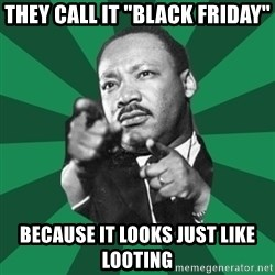"Martin Luther King jr.  - they call it ""BLACK FRIDAY"" BECAUSE IT LOOKS JUST LIKE LOOTING"