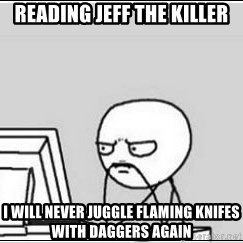 computer guy - Reading Jeff the killer I will Never juggle flaming KNIFEs with daggers again