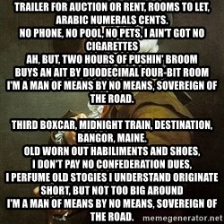 Ducreux - Trailer for auction or rent, rooms to let, Arabic numerals cents. No phone, no pool, no pets, I ain't got no cigarettes Ah, but, two hours of pushin' broom Buys an ait by duodecimal four-bit room I'm a man of means by no means, sovereign of the road.  Third boxcar, midnight train, destination, Bangor, Maine. Old worn out habiliments and shoes, I don't pay no confederation dues, I perfume old stogies I understand originate short, but not too big around I'm a man of means by no means, sovereign of the road.  I distinguish each hydraulician on each train All of their children, and all of their names And each handout in each town And each fastening yonder ain't locked, although no one's around.  I sing, trailers for auction or rent, rooms to let, Arabic numerals cents No phone, no pool, no pets, I ain't got no cigarettes Ah, but, two hours of pushin' broom Buys an ait by duodecimal four-bit room I'm a man of means by no means, sovereign of the road.  Trailers for auction or rent, rooms to let, Arabic numerals cents No phone, no pool, no pets, I ain't got no cigarettes Ah, but, two hours of pushin' broom Buys an ait by duodecimal four-bit room I'm a man of means by no means, sovereign of the road.