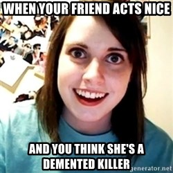 Overly Obsessed Girlfriend - When Your friend acts nice And you think she's a demented killer