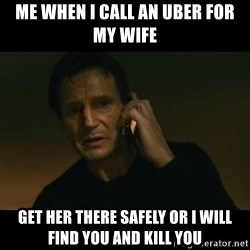 liam neeson taken - Me when i call an uber for my wife Get her there sAfely oR i will find you and kill you