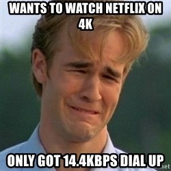90s Problems - wants to watch netflix on 4k only got 14.4kbps dial up