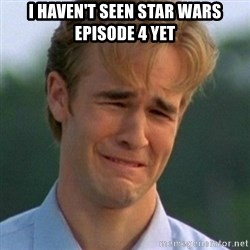 90s Problems - i haven't seen star wars episode 4 yet
