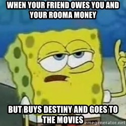 Tough Spongebob - When your friend owes you and your rooma money But buys destiny and goes to the movies
