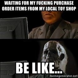 Waiting For - waiting for my fucking purchase order items from my local toy shop be like...