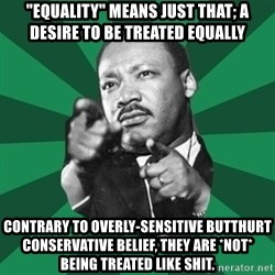 "Martin Luther King jr.  - ""equality"" means just that; a desire to be treated equally contrary to overly-sensitive butthurt conservative belief, they are *not* being treated like shit."