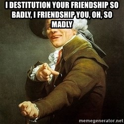Ducreux - I destitution your friendship so badly, I friendship you, oh, so madly