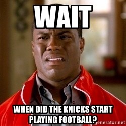 Kevin hart too - Wait When did the Knicks start playing football?