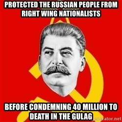 Stalin Says - protected the russian people from right wing nationalists before condemning 40 million to death in the gulag