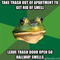 Foul Bachelor Frog - take trash out of apartment to get rid of smell leave trash door open so hallway smells