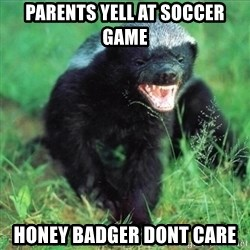 Honey Badger Actual - Parents yell at soccer game Honey badger dont care