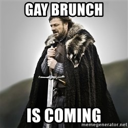 Game of Thrones - Gay BrUnch Is coming