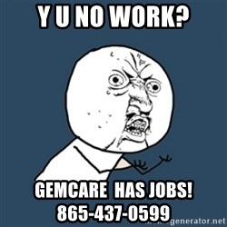 y u no work - y u no work? GEMCare  has jobs!                     865-437-0599