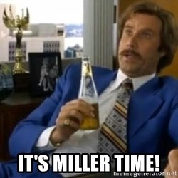 That escalated quickly-Ron Burgundy - It's Miller Time!