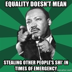Martin Luther King jr.  - equality doesn't mean stealing other people's shi* in times of emergency