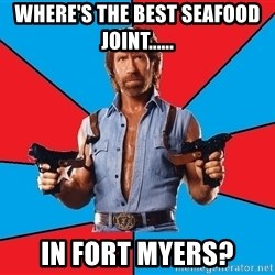 Chuck Norris  - where's the best seafood joint...... In Fort Myers?