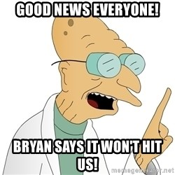 Good News Everyone - Good News Everyone! BRyan Says it won't hit us!