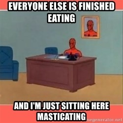 Masturbating Spider-Man - everyone else is finished eating and i'm just sitting here masticating