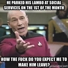 Picard Wtf - HE PARKED HIS LAMBO AT SOCIAL SERVICES ON THE 1st OF THE MONTH HOW THE FUCK DO YOU EXPECT ME TO MAKE HIM LEAVE?