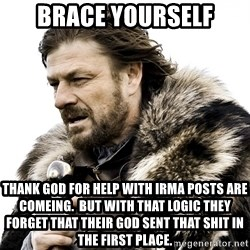 Brace yourself - Brace yourself Thank god for help with irma posts are comeing.  But with that logic they forget that their god sent that shit in the first place.