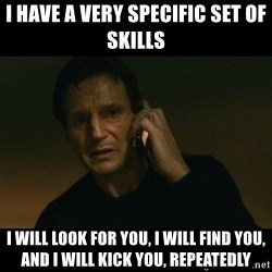 liam neeson taken - I have a very specific set of skills i will look for you, i will find you, and i will kick you, repeatedly