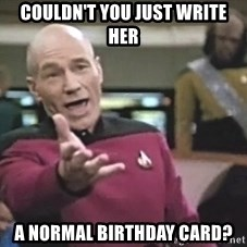 Picard Wtf - COULDN'T YOU JUST WRITE HER A NORMAL BIRTHDAY CARD?