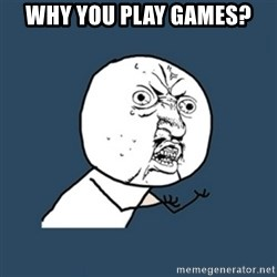 y u no work - Why you play games?