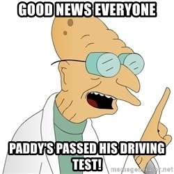 Good News Everyone - Good news everyone paddy's passed his driving test!