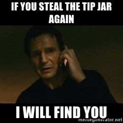 liam neeson taken - if you steal the tip jar again  I will find you